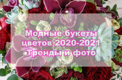 Модные букеты цветов 2020-2021 – тренды и тенденции
