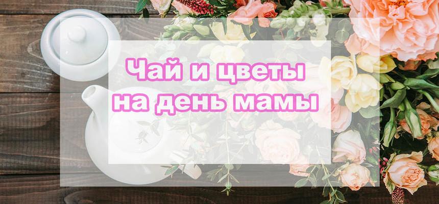 Цветы и чай - отличный дуэт на день матери